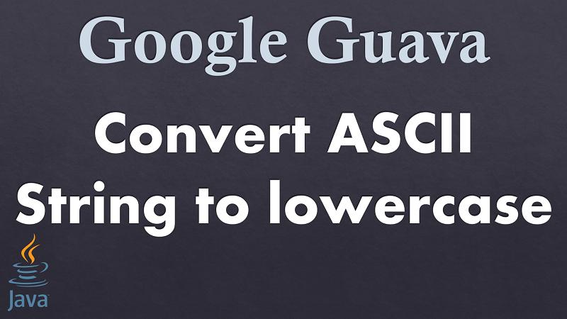 Java Convert ASCII String to lowercase using Google Guava