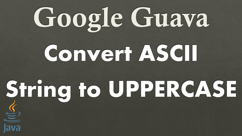 Java Convert ASCII String to UPPERCASE using Google Guava
