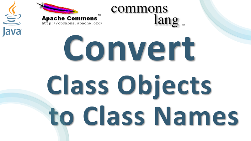 Java Convert Class Objects to Class Names using Apache Commons Lang