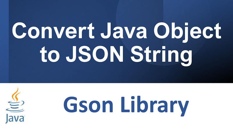 Convert Java Object to JSON String in Java using Gson