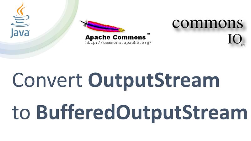 Convert OutputStream into BufferedOutputStream in Java using Apache Commons IO