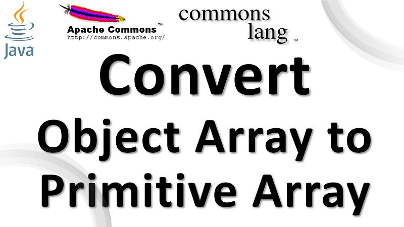 Java Convert Wrapper Class Array to Primitive Array using Apache Commons Lang