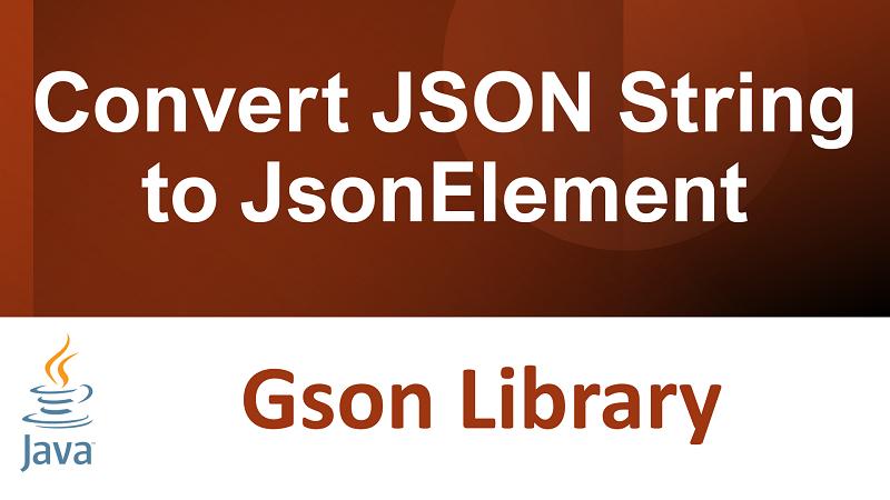 Java Gson Convert JSON String to JsonElement