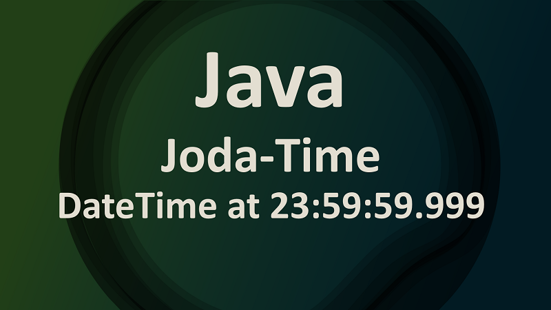 Joda-Time Create DateTime with Time End of the Day in Java